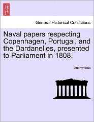 Naval Papers Respecting Copenhagen, Portugal, and the Dardanelles, Presented to Parliament in 1808.