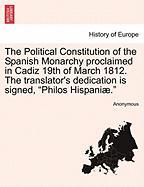 """The Political Constitution of the Spanish Monarchy Proclaimed in Cadiz 19th of March 1812. the Translator's Dedication Is Signed, """"Philos Hispani ."""""""