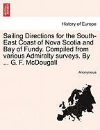 Sailing Directions for the South-East Coast of Nova Scotia and Bay of Fundy. Compiled from Various Admiralty Surveys. by ... G. F. McDougall