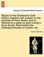 Report on the Sherbrooke Gold District, Together with a Paper on the Gneisses of Nova Scotia, and an Abstract of a Paper on Gold Mining in Nova Scotia