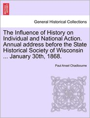The Influence of History on Individual and National Action. Annual Address Before the State Historical Society of Wisconsin ... January 30th, 1868.