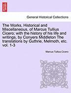 The Works, Historical and Miscellaneous, of Marcus Tullius Cicero; With the History of His Life and Writings, by Conyers Middleton the Translations by