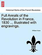 Full Annals of the Revolution in France, 1830 ... Illustrated with Engravings.