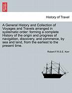 A  General History and Collection of Voyages and Travels Arranged in Systematic Order: Forming a Complete History of the Origin and Progress of Navig