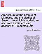 An Account of the Empire of Marocco, and the District of Suse; ... to Which Is Added, an Accurate and Interesting Account of Timbuctoo, Etc.