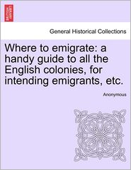 Where to Emigrate: A Handy Guide to All the English Colonies, for Intending Emigrants, Etc.
