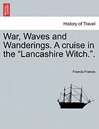"""War, Waves and Wanderings. a Cruise in the """"Lancashire Witch.."""""""