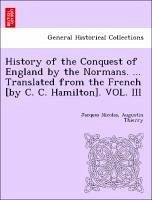 History of the Conquest of England by the Normans. ... Translated from the French [By C. C. Hamilton].