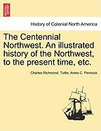 The Centennial Northwest. an Illustrated History of the Northwest, to the Present Time, Etc.