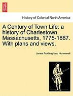 A Century of Town Life: A History of Charlestown, Massachusetts, 1775-1887. with Plans and Views.