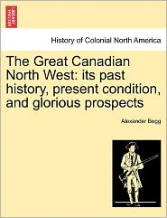 The Great Canadian North West: Its Past History, Present Condition, and Glorious Prospects