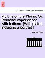 My Life on the Plains. Or, Personal Experiences with Indians. [With Plates, Including a Portrait.]