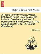 A Tribute to the Principles, Virtues, Habits and Public Usefulness of the Irish and Scotch Early Settlers of Pennsylvania. by a Descendant. [The Preface Signed: G. C., i.e. George Chambers.]