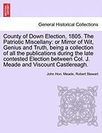 County of Down Election, 1805. the Patriotic Miscellany: Or Mirror of Wit, Genius and Truth, Being a Collection of All the Publications During the Lat
