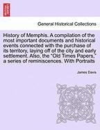 History of Memphis. a Compilation of the Most Important Documents and Historical Events Connected with the Purchase of Its Territory, Laying Off of th