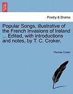 Popular Songs, Illustrative of the French Invasions of Ireland ... Edited, with Introductions and Notes, by T. C. Croker.