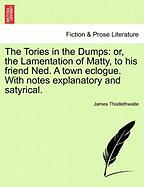 The Tories in the Dumps: Or, the Lamentation of Matty, to His Friend Ned. a Town Eclogue. with Notes Explanatory and Satyrical.