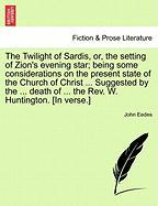 The Twilight of Sardis, Or, the Setting of Zion's Evening Star; Being Some Considerations on the Present State of the Church of Christ ... Suggested b