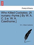 Who Killed Cockatoo. [A Nursery Rhyme.] by W. A. C. [I.E. W. A. Cawthorne.]