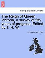 The Reign of Queen Victoria, a Survey of Fifty Years of Progress. Edited by T. H. W.