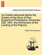 An Oration Delivered Before the Society of the Sons of New England of Philadelphia, December 22d, 1847, the Anniversary of the Landing of the Pilgrim