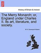 The Merry Monarch; Or, England Under Charles II. Its Art, Literature, and Society.