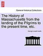 The History of Massachusetts from the Landing of the Pilgrims to the Present Time, Etc.