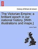The Victorian Empire; A Brilliant Epoch in Our National History. [With Illustrations and Maps.]