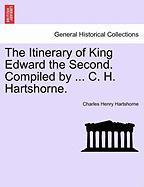 The Itinerary of King Edward the Second. Compiled by ... C. H. Hartshorne.