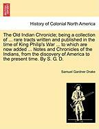 The Old Indian Chronicle; Being a Collection of ... Rare Tracts Written and Published in the Time of King Philip's War ... to Which Are Now Added ...