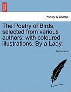 The Poetry of Birds, Selected from Various Authors; With Coloured Illustrations. by a Lady.
