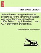 Select Poems, Being the Literature Prescribed for the Junior Matriculation and Junior Leaving Examinations, 1900. Edited ... by J. Marshall ... and O.