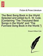 """The Best Song Book in the World. Selected and Edited by E. W. Cole. [Containing """"The Thousand Best Songs in the World"""" and """"The Funniest Song Book in"""
