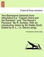 """Two Bannatyne Garlands from Abbotsford [I.E. """"Captain Ward and the Rainbow,"""" and """"The Reiver's Penance."""" by R. Surtees. with an Introductory Notice by"""