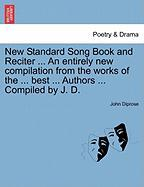 New Standard Song Book and Reciter ... an Entirely New Compilation from the Works of the ... Best ... Authors ... Compiled by J. D.