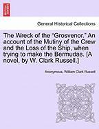 "The Wreck of the ""Grosvenor."" an Account of the Mutiny of the Crew and the Loss of the Ship, When Trying to Make the Bermudas. [A Novel, by W. Clark R"