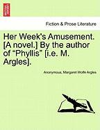 """Her Week's Amusement. [A Novel.] by the Author of """"Phyllis"""" [I.E. M. Argles]."""