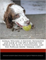 """Animal Welfare: A History, Biography and Look at the SPCA Around the World, the Acts It Investigates, and the Popular Show """"Animal Cop"""