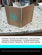 A Basic Guide to Writing: Including Books, Newspapers, Screenwriting, Nonfiction, Novels, Epics and More