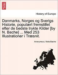 Danmarks, Norges Og Sverigs Historie, Popul Rt Fremstillet Efter de Bedste Trykte Kilder [By N. Bache] ... Med 253 Illustrationer I Tr Snit.