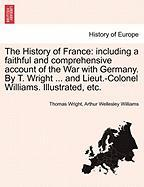 The History of France: Including a Faithful and Comprehensive Account of the War with Germany. by T. Wright ... and Lieut.-Colonel Williams.