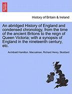 An  Abridged History of England and Condensed Chronology, from the Time of the Ancient Britons to the Reign of Queen Victoria; With a Synopsis of Engl