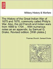 The History of the Great Indian War of 1675 and 1676, Commonly Called Philip's War. Also, the Old French and Indian Wars from 1689 to 1704 ... with Nu