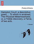 Hampton Court: A Descriptive Poem ... to Which Is Annexed, the Physical Metamorphosis; Or, a Treble Discovery, a Farce, of Two Acts.