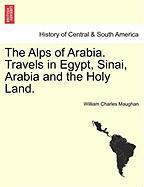 The Alps of Arabia. Travels in Egypt, Sinai, Arabia and the Holy Land.