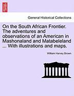 On the South African Frontier. the Adventures and Observations of an American in Mashonaland and Matabeleland ... with Illustrations and Maps.