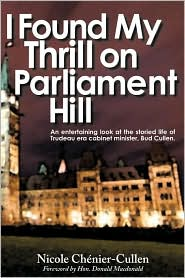 I Found My Thrill on Parliament Hill: Not Just Another Political Memoir. Welcome to the Life of Bud Cullen, Trudeau Era Cabinet Minister, Member of Pa