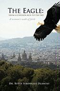 The Eagle: From a Chicken Run to the Sky: A Woman's Walk of Faith