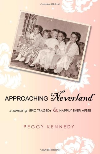 Approaching Neverland: A Memoir of Epic Tragedy  &  Happily Ever After - Peggy Kennedy