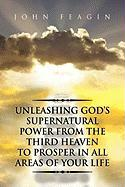 Unleashing God's Supernatural Power from the Third Heaven to Prosper in All Areas of Your Life
